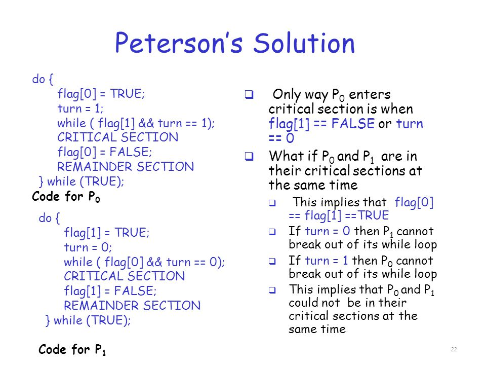 Peterson's Solution do { flag[0] = TRUE; turn = 1; while ( flag[1] && turn == 1); CRITICAL SECTION.